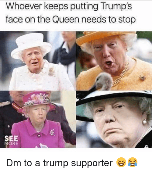 Memes, Queen, and Trump: Whoever keeps putting Trump's  face on the Queen needs to stop  SEE  MORE Dm to a trump supporter 😆😂