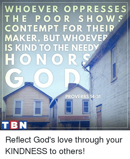 Contempting: WHOEVER OP PRESSES  T H E P O O R S H O W S  CONTEMPT FOR THEIR  MAKER, BUT WHOEVEP  IS KIND TO THE NEEDY  HONOR  PROVERBS 14:31  TBN Reflect God's love through your KINDNESS to others!