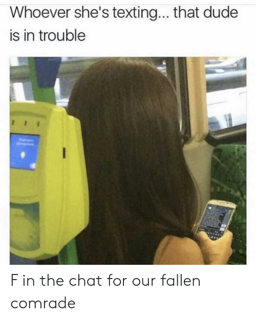In Trouble: Whoever she's textin... that dude  is in trouble F in the chat for our fallen comrade