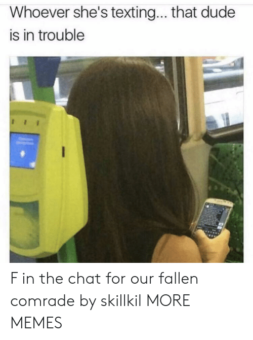 In Trouble: Whoever she's textin... that dude  is in trouble F in the chat for our fallen comrade by skillkil MORE MEMES