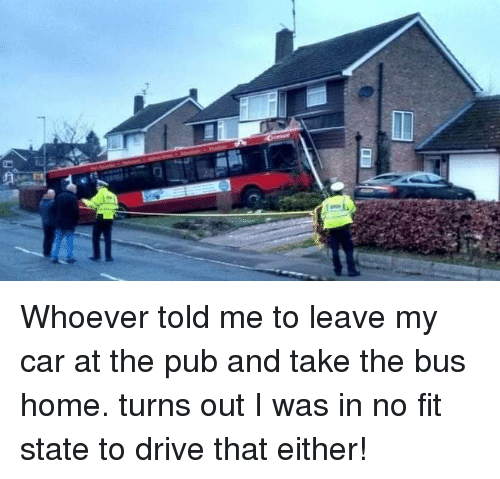 Drive, Home, and Car: Whoever told me to leave my car at the pub and take the bus home. turns out I was in no fit state to drive that either!
