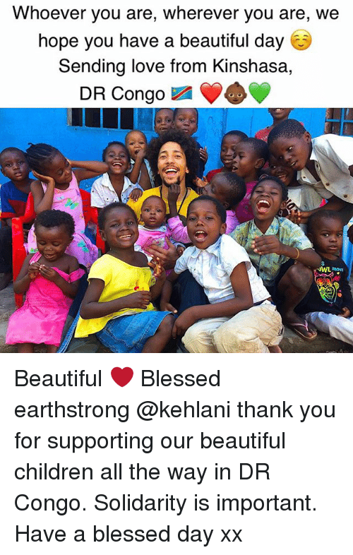 Beautiful, Blessed, and Children: Whoever you are, wherever you are, we  hope you have a beautiful day  Sending love from Kinshasa  DR Congo Beautiful ❤️ Blessed earthstrong @kehlani thank you for supporting our beautiful children all the way in DR Congo. Solidarity is important. Have a blessed day xx