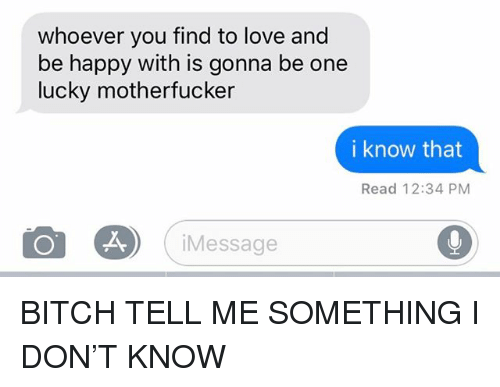 Bitch, Love, and Relationships: whoever you find to love and  be happy with is gonna be one  lucky motherfucker  i know that  Read 12:34 PM  iMessage BITCH TELL ME SOMETHING I DON'T KNOW