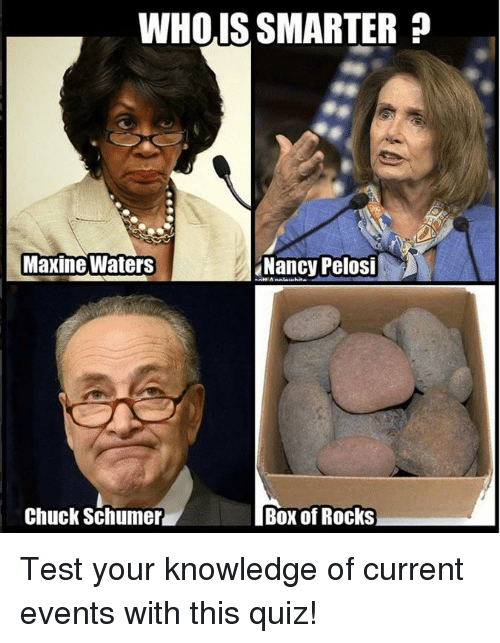 Nancy Pelosi: WHOIS SMARTER  Maxine Waters  Nancy Pelosi  Chuck Schumer  Box of Rocks Test your knowledge of current events with this quiz!