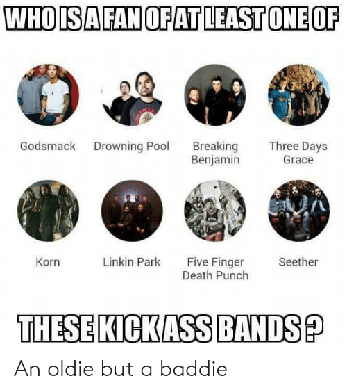 kickass: WHOISA FAN OFATLEAST ONE OF  Breaking  Benjamin  Godsmack  Three Days  Drowning Pool  Grace  Five Finger  Death Punch  Linkin Park  Seether  Korn  THESE KICKASS BANDS? An oldie but a baddie