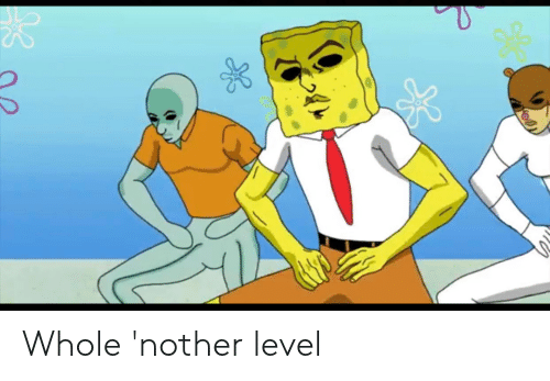 Level,  Whole Nother Level, and Nother: Whole 'nother level