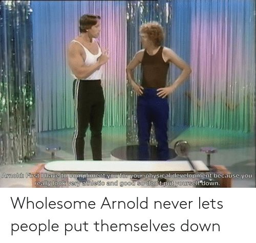 arnold: Wholesome Arnold never lets people put themselves down