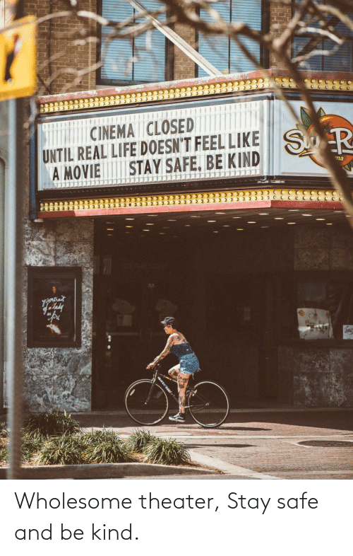 Stay Safe: Wholesome theater, Stay safe and be kind.