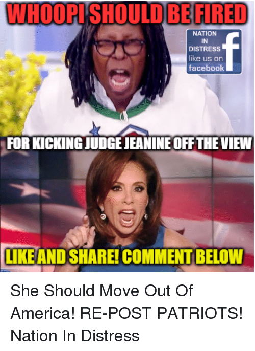 America, Facebook, and Memes: WHOOPISHOULDBE FIRED  NATION  IN  DISTRESS  ike us on  facebook  FOR KICKING JUDGE JEANINE OFF THE VIEW  LIKEAND SHARE! COMMENT BELOW She Should Move Out Of America!  RE-POST PATRIOTS! Nation In Distress