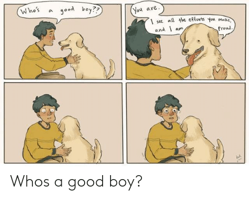 Good, Proud, and Boy: Who's a good boy??  You are  1 see l the eforts you ma  and l am  Proud Whos a good boy?