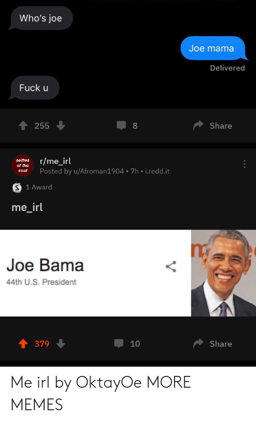 selfies: Who's joe  Joe mama  Delivered  Fuck u  Share  255  8  r/me_irl  selfies  of the  Posted by u/Afroman1904 7h i.redd.it  soul  S 1 Award  me_irl  Joe Bama  44th U.S. President  Share  379  10 Me irl by OktayOe MORE MEMES