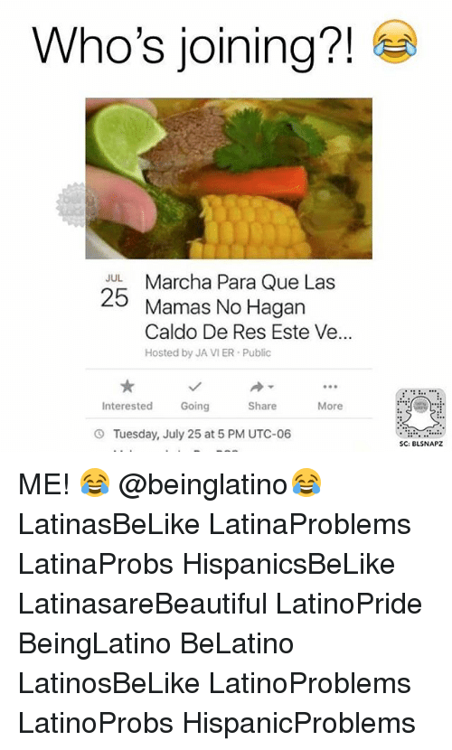 Memes, 🤖, and Utc: Who's joining?!  JL Marcha Para Que Las  25  Mamas No Hagan  Caldo De Res Este Ve...  Hosted by JA VIER Public  Interested Going  Share  More  O Tuesday, July 25 at 5 PM UTC-06  SC: BLSNAPZ ME! 😂 @beinglatino😂 LatinasBeLike LatinaProblems LatinaProbs HispanicsBeLike LatinasareBeautiful LatinoPride BeingLatino BeLatino LatinosBeLike LatinoProblems LatinoProbs HispanicProblems