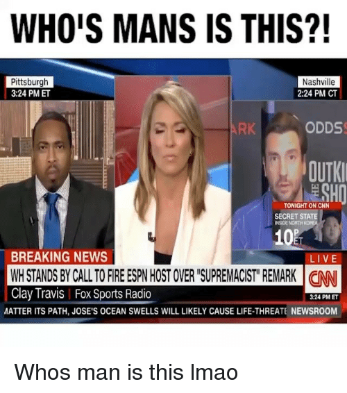 "cnn.com, Espn, and Fire: WHO'S MANS IS THIS?  Pittsburgh  3:24 PM ET  Nashville  2:24 PM CT  RK  ODDS  OUTKI  TONIGHT ON CNN  SECRET STATE  INSIDE NORTH  102  ET  BREAKING NEWS  WH STANDS BY CALL TO FIRE ESPN HOST OVER ""SUPREMACIST REMARK CNN  Clay Travis 