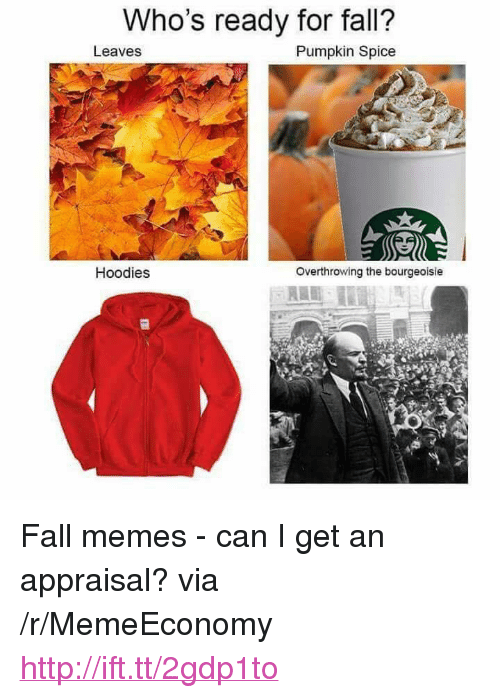 """Fall Memes: Who's ready for fall?  Leaves  Pumpkin Spice  Hoodies  Overthrowing the bourgeoisie <p>Fall memes - can I get an appraisal? via /r/MemeEconomy <a href=""""http://ift.tt/2gdp1to"""">http://ift.tt/2gdp1to</a></p>"""