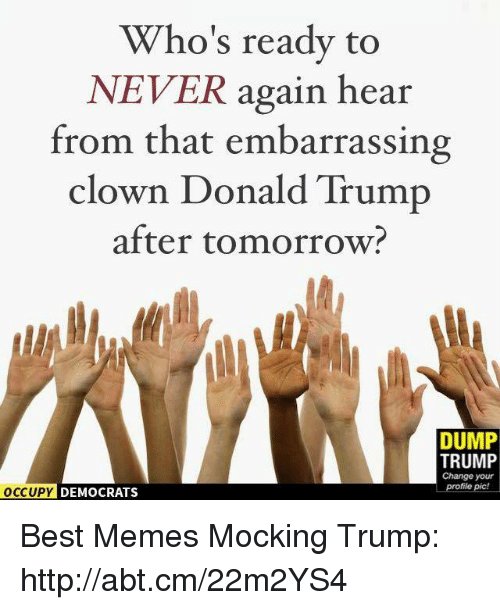 Donald Trump, Meme, and Memes: Who's ready to  NEVER again hear  from that embarrassing  clown Donald Trump  after tomorrow  DUMP  TRUMP  Change your  profile pic!  OCCUPY DEMOCRATS Best Memes Mocking Trump: http://abt.cm/22m2YS4