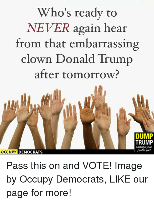 Memes, Clowns, and 🤖: Who's ready to  NEVER again hear  from that embarrassing  clown Donald Trump  after tomorrow?  DUMP  TRUMP  Change your  profile pic!  OCCUPY DEMOCRATS Pass this on and VOTE!  Image by Occupy Democrats, LIKE our page for more!
