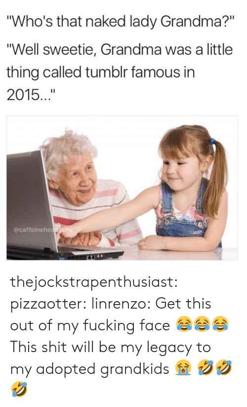 """Fucking, Grandma, and Shit: Who's that naked lady Grandma?""""  """"Well sweetie, Grandma was a little  thing called tumblr famous in  2015..  @caffeinehea thejockstrapenthusiast:  pizzaotter:  linrenzo: Get this out of my fucking face 😂😂😂  This shit will be my legacy to my adopted grandkids 😭  🤣🤣🤣"""