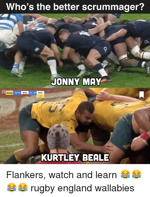 England, Watch, and Rugby: Who's the better scrummager?  JONNY MAY  75:15  WAL  16 29  AUS  41  KURTLEY BEALE Flankers, watch and learn 😂😂😂😂 rugby england wallabies