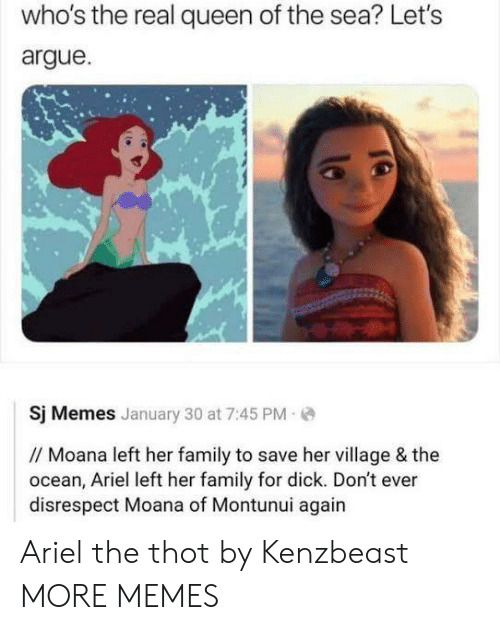 Arguing, Ariel, and Dank: who's the real queen of the sea? Let's  argue  Sj Memes January 30 at 7:45 PM  // Moana left her family to save her village & the  ocean, Ariel left her family for dick. Don't ever  disrespect Moana of Montunui again Ariel the thot by Kenzbeast MORE MEMES