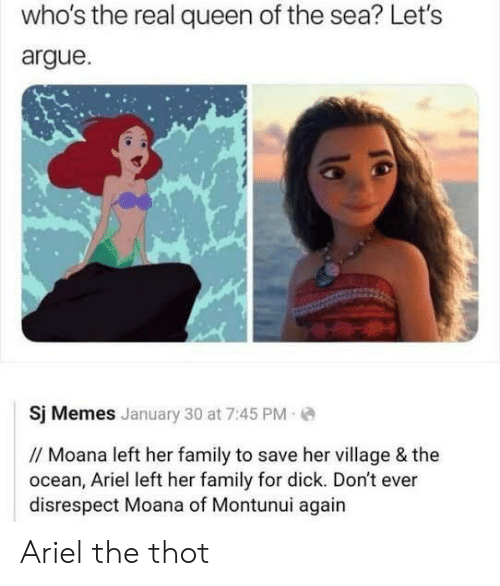 Arguing, Ariel, and Family: who's the real queen of the sea? Let's  argue  Sj Memes January 30 at 7:45 PM  // Moana left her family to save her village & the  ocean, Ariel left her family for dick. Don't ever  disrespect Moana of Montunui again Ariel the thot