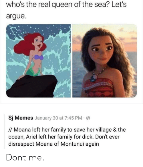 Arguing, Ariel, and Family: who's the real queen of the sea? Let's  argue.  Sj Memes January 30 at 7:45 PM  //Moana left her family to save her village & the  ocean, Ariel left her family for dick. Don't ever  disrespect Moana of Montunui again Dont me.