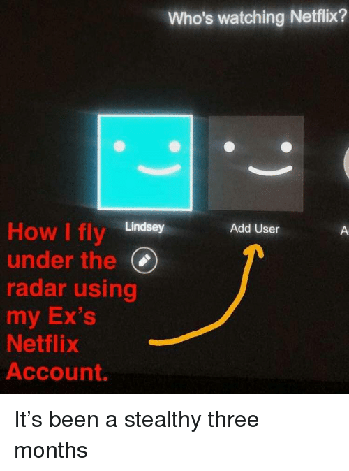 Radar: Who's watching Netflix?  How I fly Lindsey  under the(  radar using  my Ex's  Netflix  Account.  Add User It's been a stealthy three months
