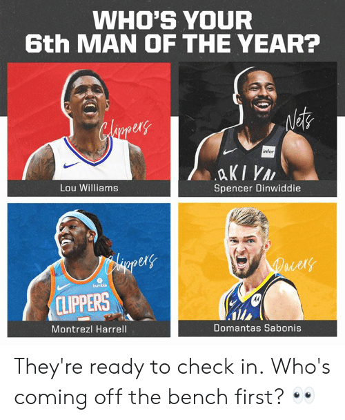 lou williams: WHO'S YOUR  6th MAN OF THE YEAR?  ex  1  infor  Lou Williams  Spencer Dinwiddie  er  ld  CLIPPERS  Montrezl Harrell  Domantas Sabonis They're ready to check in.  Who's coming off the bench first? 👀