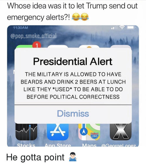 Memes, Pop, and Stocks: Whose idea was it to let Trump send out  emergency alerts?!  11:30AMM  @pop.smoke official  Presidential Alert  THE MILITARY IS ALLOWED TO HAVE  BEARDS AND DRINK 2 BEERS AT LUNCH  LIKE THEY *USED* TO BE ABLE TO DO  BEFORE POLITICAL CORRECTNESS  Dismiss  280  Stocks  Ann Store He gotta point 🤷🏻‍♂️