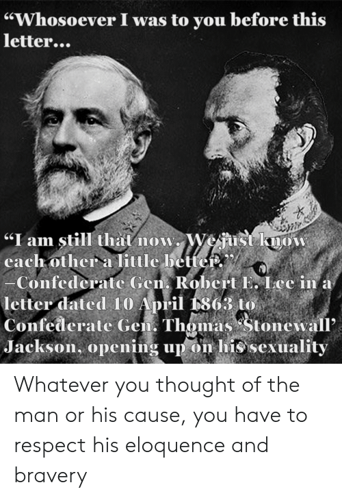 "Respect, History, and Confederate: ""Whosoever I was to you before this  letter...  ""I am still that now. Wejust know  cach other a little betteP.  -Confederate Gen Robert E. Lee in a  letter dated 10 April 1863 to  Confederate Gen. Thomas Stonewall'  Jackson, opening up on his sexuality Whatever you thought of the man or his cause, you have to respect his eloquence and bravery"