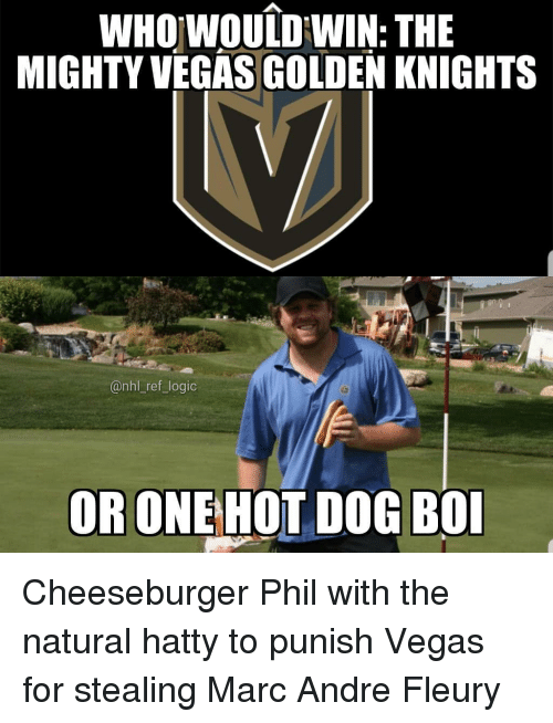 knights: WHOwouiDWIN: THE  MIGHTY VEGAS GOLDEN KNIGHTS  @nhl _ref logic  OR ONEHOT DOG BO Cheeseburger Phil with the natural hatty to punish Vegas for stealing Marc Andre Fleury