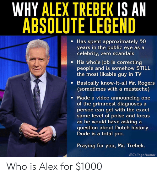Poise: WHY ALEX TREBEK IS AN  ABSOLUTE LEGEND  e Has spent approximately 50  years in the public eye as a  celebrity, zero scandals  e His whole job is correcting  people and is somehow STILL  the most likable guy in TV  e Basically know-it-all Mr. Rogers  (sometimes with a mustache)  Made a video announcing one  of the grimmest diagnoses a  person can get with the exact  me level of poise and focus  s he would have asking a  question about Dutch history.  Dude is a total pro  Praying for you, Mr. Trebek.  @CollegeHumor Who is Alex for $1000