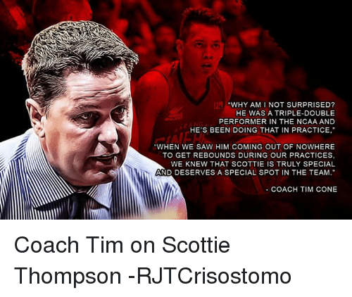 """Saw, Ncaa, and Filipino (Language): """"WHY AM I NOT SURPRISED?  HE WAS A TRIPLE-DOUBLE  PERFORMER IN THE NCAA AND  HE'S BEEN DOING THAT IN PRACTICE,""""  """"WHEN WE SAW HIM COMING OUT OF NOWHERE  TO GET REBOUNDS DURING OUR PRACTICES,  WE KNEW THAT SCOTTIE IS TRULY SPECIAL  AND DESERVES A SPECIAL SPOT IN THE TEAM  COACH TIM CONE Coach Tim on Scottie Thompson  -RJTCrisostomo"""