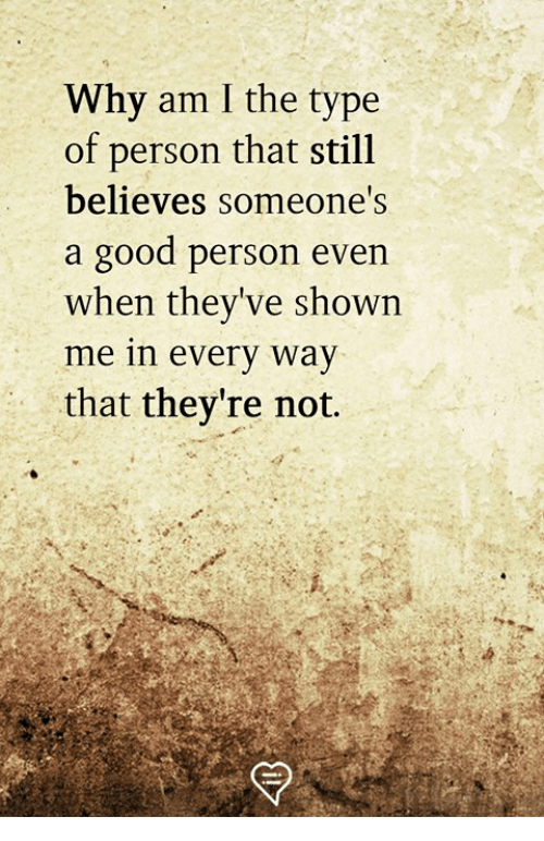 Memes, Good, and 🤖: Why am I the type  of person that still  believes someone's  a good person even  when they've shown  me in every way  that they're not.