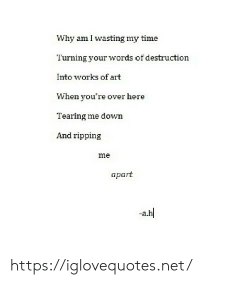 Time, Art, and Net: Why am I wasting my time  Turning your words of destruction  Into works of art  When you're over here  Tearing me down  And ripping  me  apart  a.hl https://iglovequotes.net/