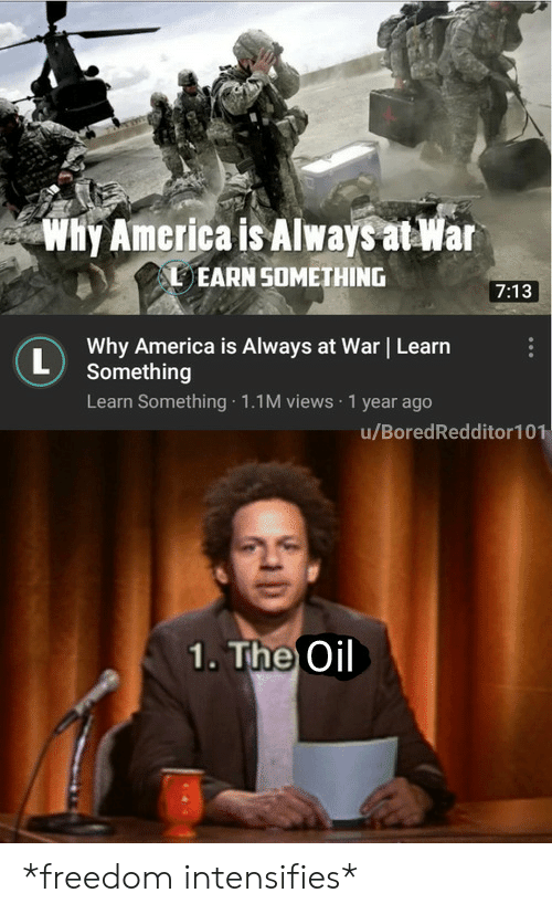 America, Freedom, and Intensifies: Why America is Always at War  EARN SOMETHING  7:13  Why America is Always at War Learn  L  Something  Learn Something 1.1M views 1 year ago  u/BoredRedditor101  1. The Oil *freedom intensifies*