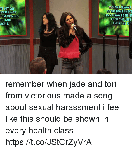 Victorious, Girl Memes, and A Song: WHY AMIALWAYS  BY THE BOYS I NEVE  S HIT ON  VER LIKE?  EM COMING  FT AND  IGHT.  CAN ALWAYS SEE  FROM THE LEFT  FROM THE RI remember when jade and tori from victorious made a song about sexual harassment i feel like this should be shown in every health class https://t.co/JStCrZyVrA