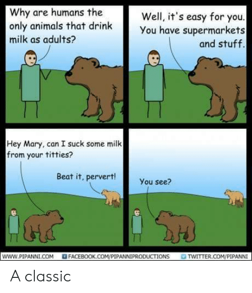 Animals, Facebook, and Titties: Why are humans the  only animals that drink  milk as adults?  Well, it's easy for you  You have supermarkets  and stuff.  Hey Mary, can I suck some milk  from your titties?  Beat it, pervert!  You see?  www.PIPANNI.COM  FACEBOOK.COM/PIPANNIPRODUCTIONS  TWITTER.COM/PIPANNI A classic