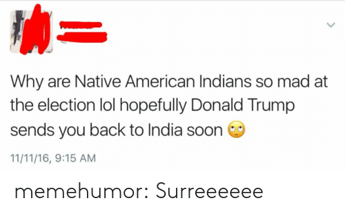 Donald Trump, Lol, and Native American: Why are Native American Indians so mad at  the election lol hopefully Donald Trump  sends you back to India soon  11/11/16, 9:15 AM memehumor:  Surreeeeee
