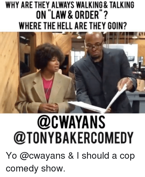 Memes, Yo, and Comedy: WHY ARE THEY ALWAYS WALKING& TALKING  ON LAW & ORDER  WHERE THE HELL ARE THEY GOIN?  @CWAYANS  @TONYBAKERCOMEDY Yo @cwayans & I should a cop comedy show.
