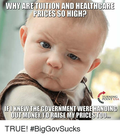 Memes, Money, and True: WHY ARE TUITION AND HEALTHCARE  PRICES SO HIGH?  TURNING  POINT USA  FIKNEWTHE GOVERNMENT WEREHANDING  OUT MONEY, J'D RAISE MY PRICES TOO.. TRUE! #BigGovSucks