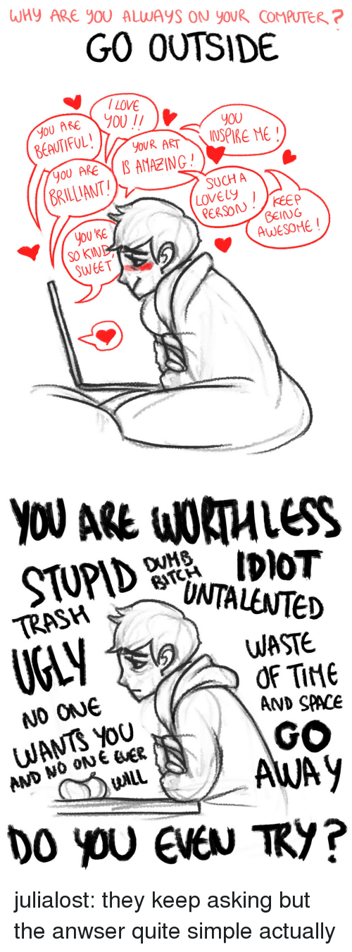 Target, Trash, and Tumblr: WHY ARE YOU ALWAYS ON YOUR COMPUTER ?  GO OUTSIDE   y00  YOU ARE  BRILLANT  S AMAZING  SUCH A  Lovey  you KE  So KIND  SWEET  BEING  AWESOME!   YOU ARE WORTHLESS  DVMs  TRASH  EvTeD  WASTE  AND SPACE  GO  NO ONe  WANTS Yoo  AND NO ON E ER julialost:  they keep asking but the anwser quite simple actually
