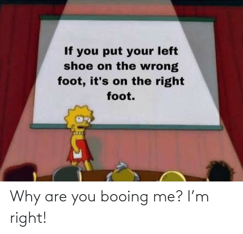 Booing: Why are you booing me? I'm right!