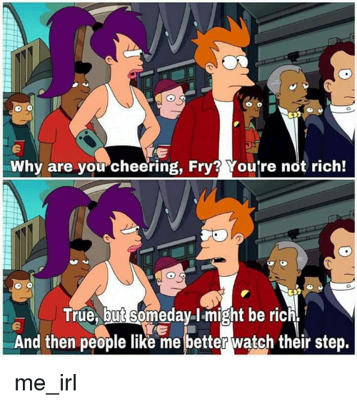 True, Watch, and Irl: Why are you cheering, Fry? You're not rich!  True, but someday I-might be rich  And then people like me better watch their step. me_irl