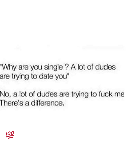"Why Are You Single: ""Why are you single A lot of dudes  are trying to date you""  No, a lot of dudes are trying to fuck me  There's a difference 💯"
