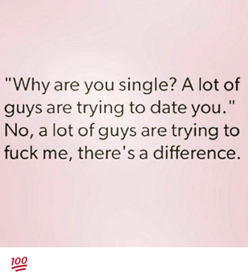 "Why Are You Single: ""Why are you single? A lot of  guys are trying to date you.""  No, a lot of guys are trying to  fuck me, there's a difference 💯"