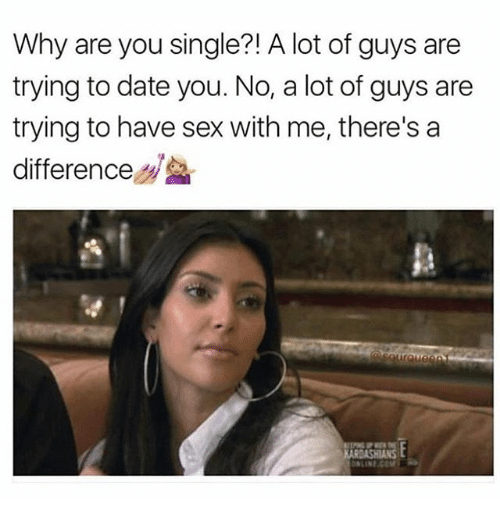 Why Are You Single: Why are you single?! A lot of guys are  trying to date you. No, a lot of guys are  trying to have sex with me, there's a  difference