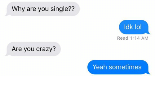 Why Are You Single: Why are you single??  Are you crazy?  Idk lol  Read 1:14 AM  Yeah sometimes
