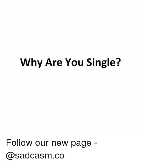 Why Are You Single: Why Are You Single? Follow our new page - @sadcasm.co