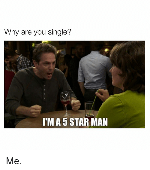 Why Are You Single: Why are you single?  I'M A 5 STAR MAN Me.