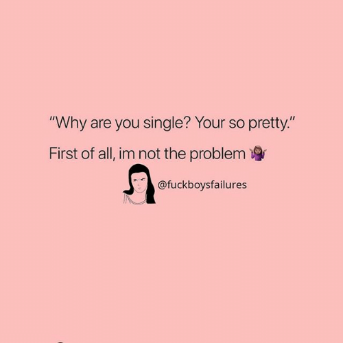 "Why Are You Single: ""Why are you single? Your so pretty.""  First of all, im not the problem  @fuckboysfailures"